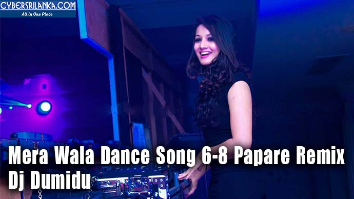 Mera Wala Dance Song 6-8 Papare Remix - Dj Dumidu Mp3 Song